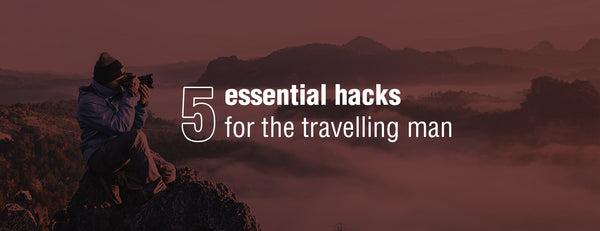 5 essential hacks for the travelling man