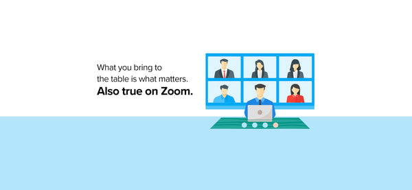 What you bring to the table is what matters. Also true on Zoom.