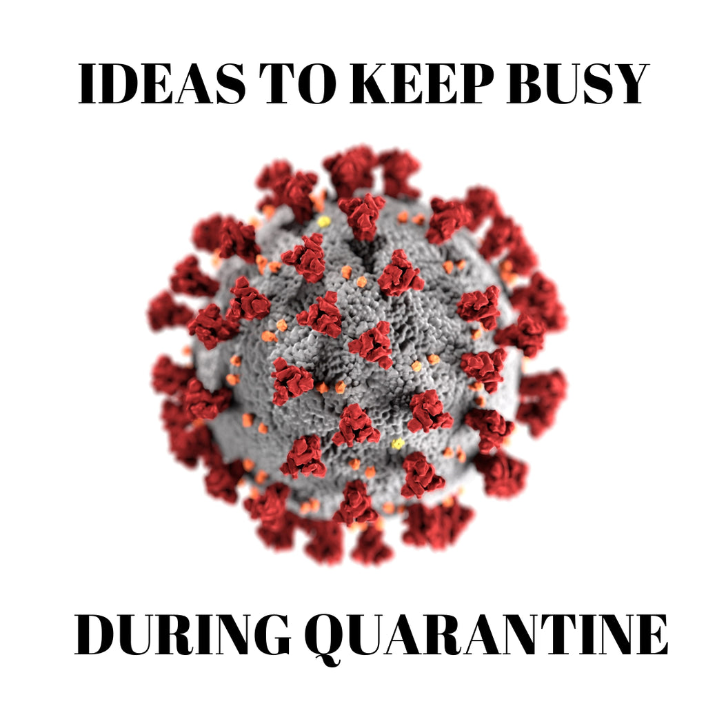 Ideas to keep busy during Quarantine