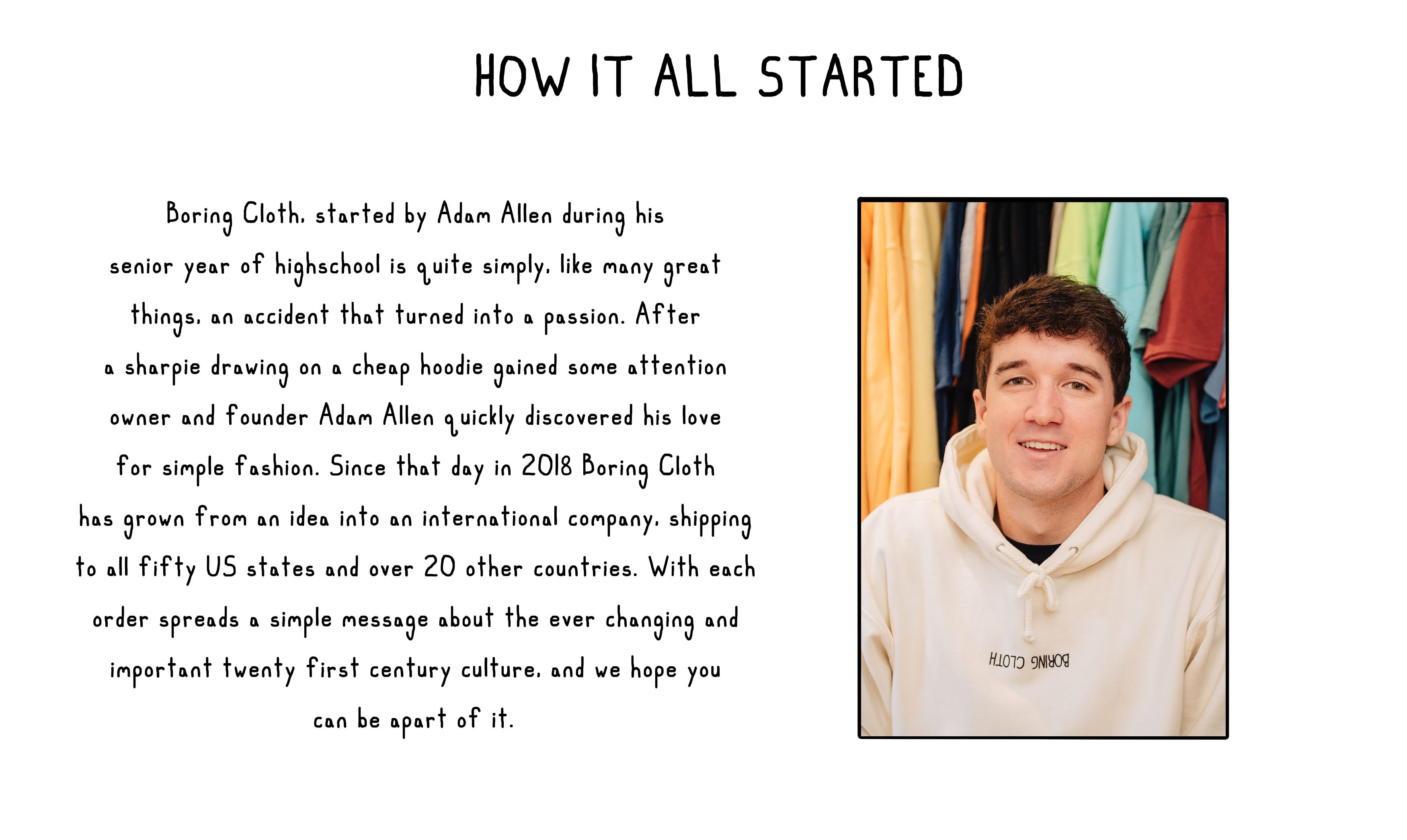 How Boring Cloth Started, Boring Cloth Owner. Boring Cloth, started by Adam Allen during his  senior year of highschool is quite simply, like many great  things, an accident that turned into a passion. After  a sharpie drawing on a cheap hoodie gained some attention  owner and founder Adam Allen quickly discovered his love  for simple fashion. Since that day in 2018 Boring Cloth  has grown from an idea into an international company, shipping  to all fifty US states and over 20 other countries. With each  order spreads a simple message about the ever changing and  important twenty first century culture, and we hope you  can be apart of it.