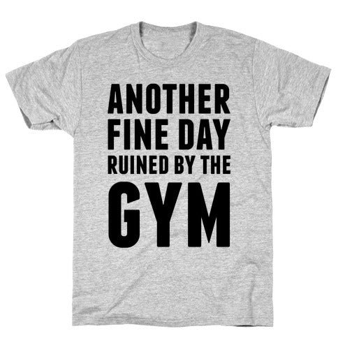 ANOTHER FINE DAY RUINED BY THE GYM GREY T-SHIRT