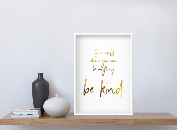 In A World Where You Can Be Anything Be Kind - Foil Print