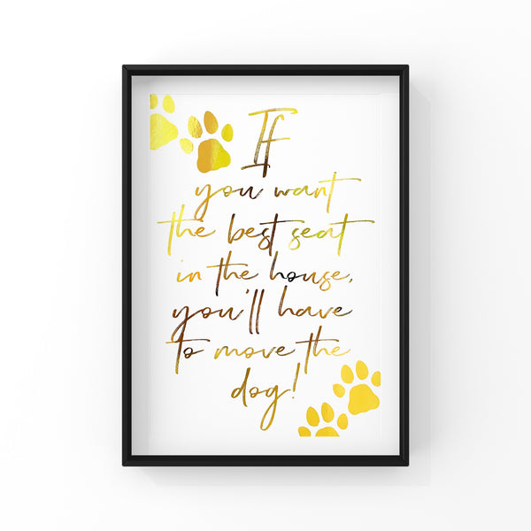 If you want the best seat in the house, you'll have to move the dog! - Quote - Dog - Foil Print