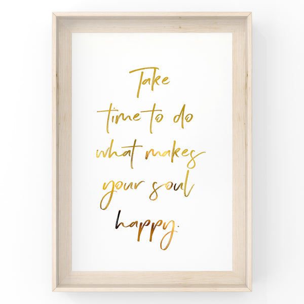 Take time to do what makes your soul happy - Foil Print