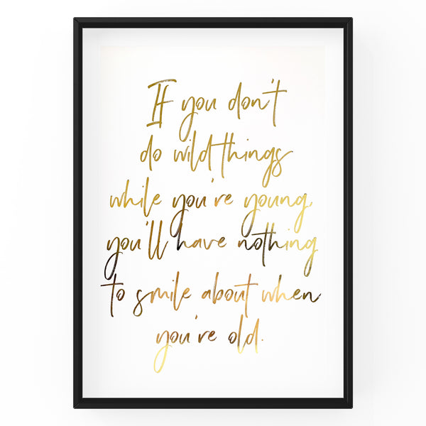If You Don't Do Wild Things While You're Young - Foil Print