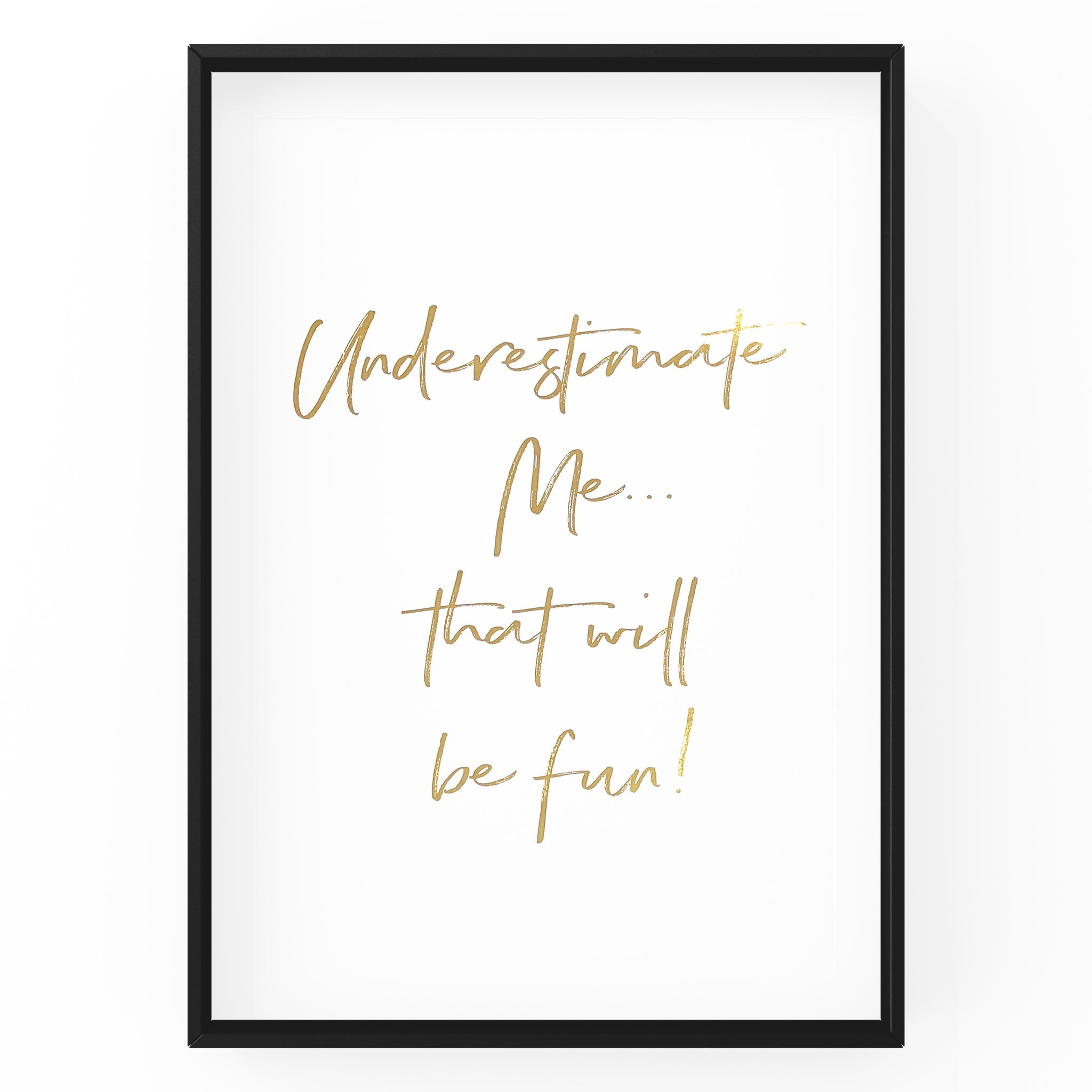 Underestimate Me....That will be Fun! - Foil Print
