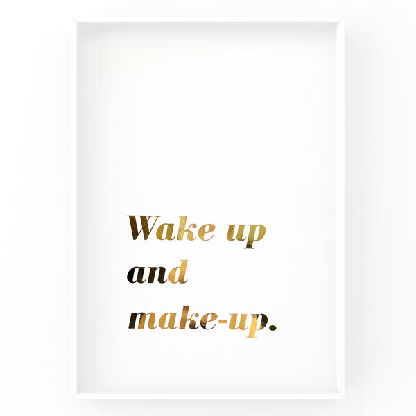 Wake Up and Make Up - Foil Print