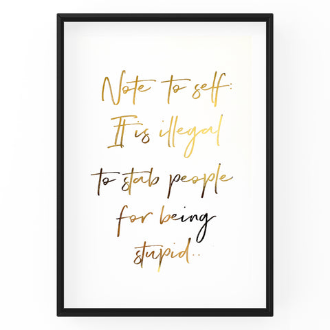 Note to Self: It's Illegal to Stab People for Being Stupid - Foil Print