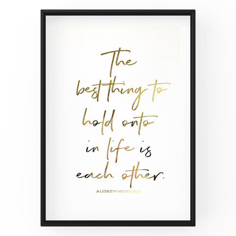 The Best Thing To Hold Onto In Life is Each Other - Foil Print