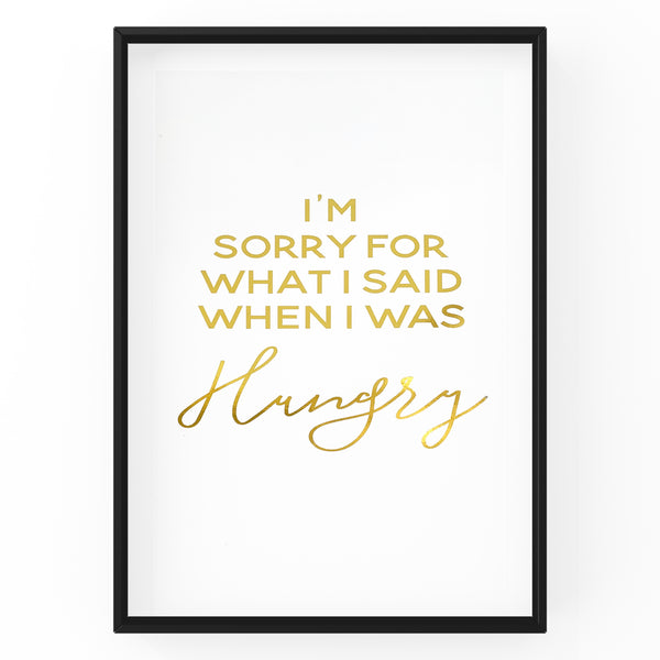 I'm Sorry For What I Said When I Was Hungry - Foil Print