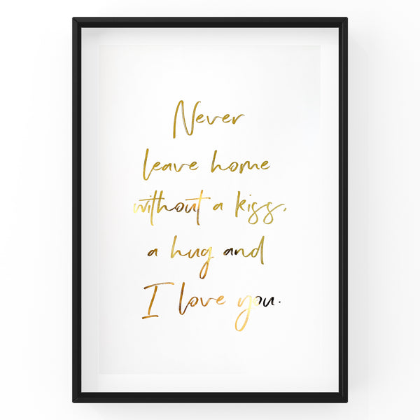 Never leave home without a kiss, a hug and I love you - Foil Print