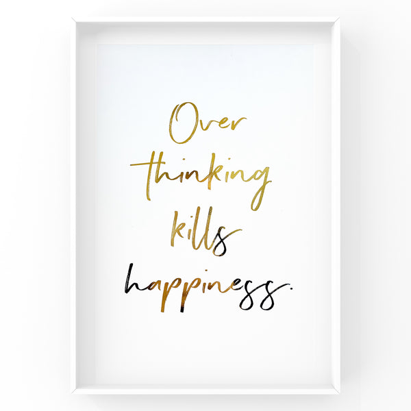 Over Thinking Kills Happiness - Foil Print