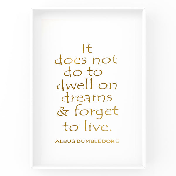 It does not do to dwell on dreams and forget to live - Foil Print