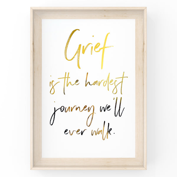 Grief Is The Hardest Journey We'll Ever Walk - Foil Print