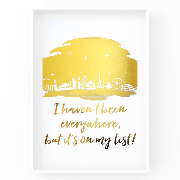 I Haven't Been Everywhere Foil Print