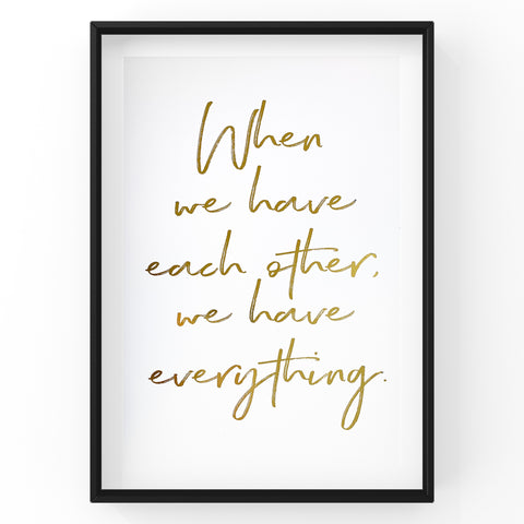 When we have each other we have everything - Foil Print