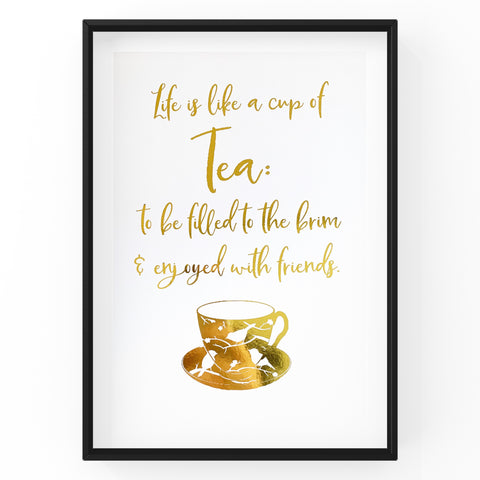 Life is Like a Cup of Tea: to be filled to the brim - Foil Print