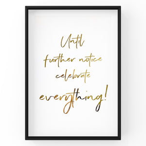 Until further notice celebrate everything - Foil Print