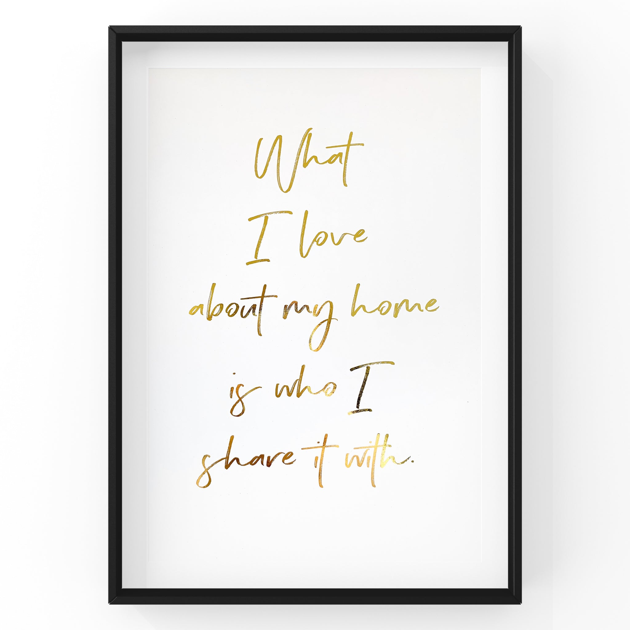 What I love about my home is who I share it with - Foil Print