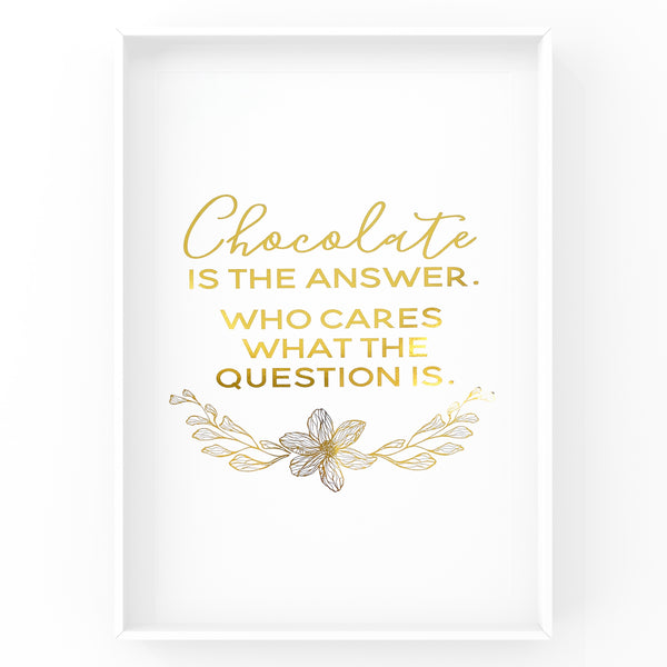 Chocolate is the Answer - Foil Print