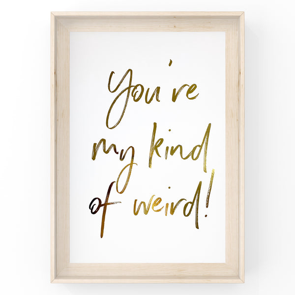 You're My Kind Of Weird - Foil Print
