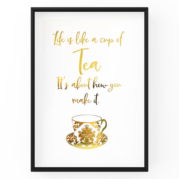 Life is Like A Cup Of Tea - It's About How You Make It - Foil Print