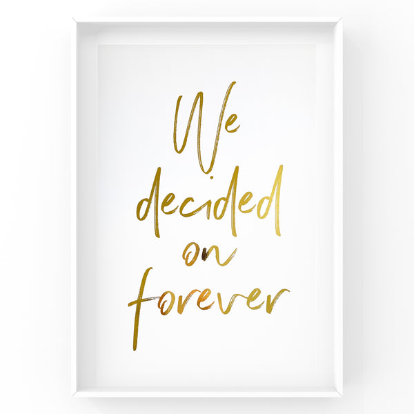 We Decided on Forever - Foil Print