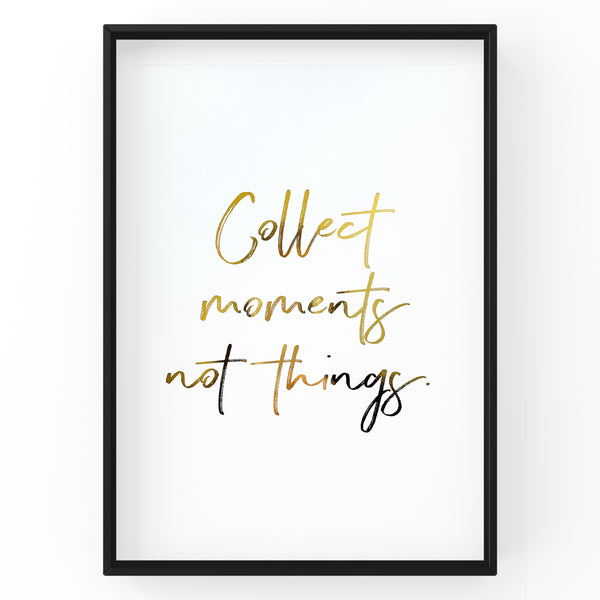 Collect Moments Not Things - Foil Print