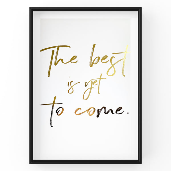 The best is yet to come - Foil Print