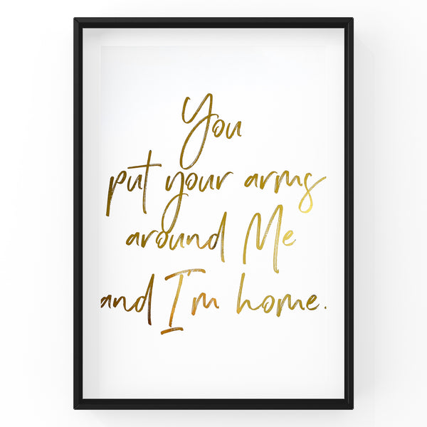 You Put Your Arms Around Me and I'm Home Quote - Foil Print
