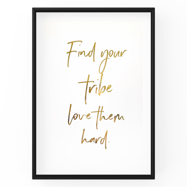 Find Your Tribe Love Them Hard - Foil Print