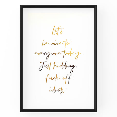 Let's Be Nice To Everyone Today. Just Kidding, Fuck Off Idiots - Foil Print