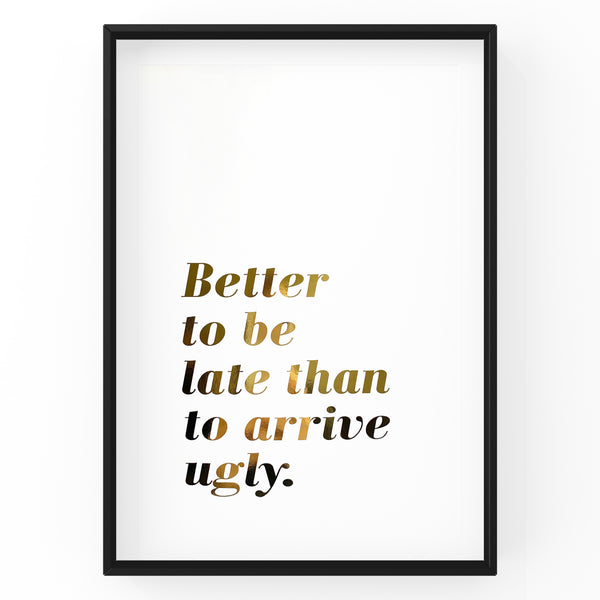 Better To Be Late Than To Arrive Ugly - Foil Print
