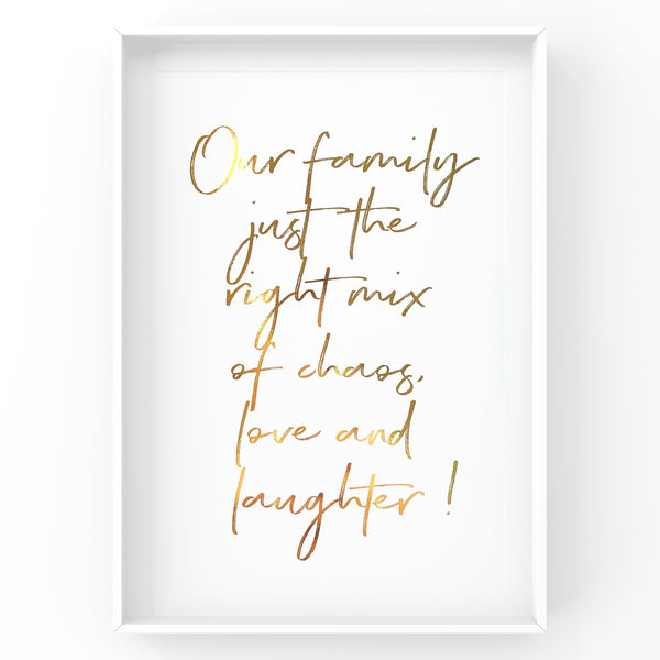 Our Family just the right mix of chaos, love and laughter - Foil Print
