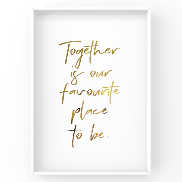 Together Is Our Favourite Place to Be - Foil Print