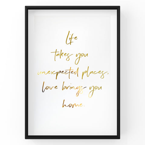 Life takes you unexpected places, love brings you home - Foil Print