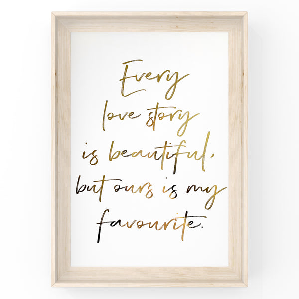 Every Love Story Is Beautiful but Ours is My Favourite - Foil Print