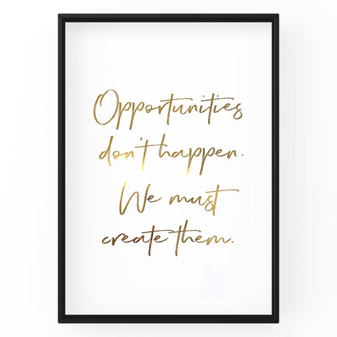 Opportunities Don't Happen We Must Create Them