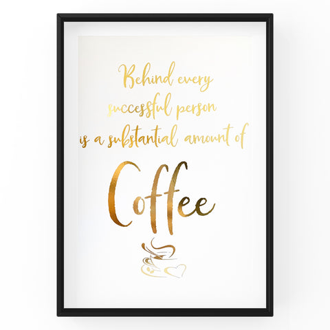 Behind Every Successful Person Is A Substantial Amount Of Coffee - Foil Print