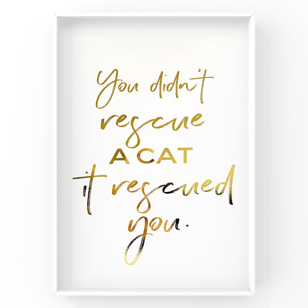 You didn't rescue a cat it rescued you - Cat Wall Art Foil Prints