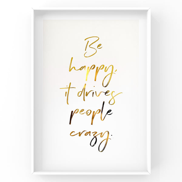 Be Happy it Drives People Crazy - Foil Print