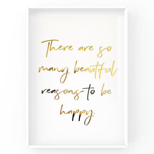 There are so many beautiful reasons to be happy - Foil Print