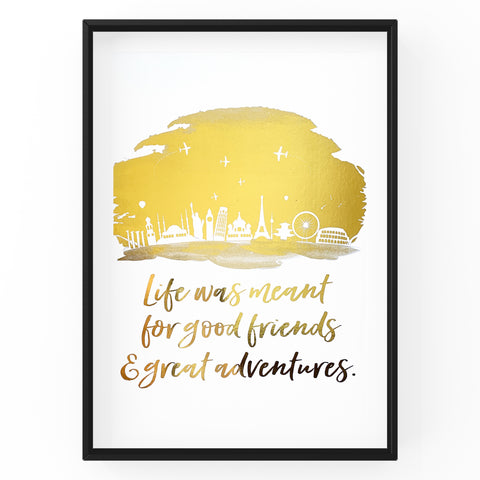 Life was Meant for Good Friends and Great Adventures Quote - Foil Print