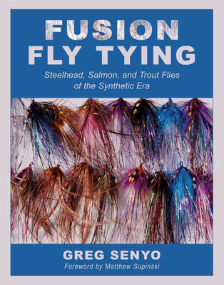 Fusion Fly Tying: Steelhead, Salmon and Trout Flies of the Synthetic Era