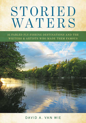 """Storied Waters: 35 Fabled Fly-Fishing Destinations and the Writers & Artists Who Made Them Famous"""