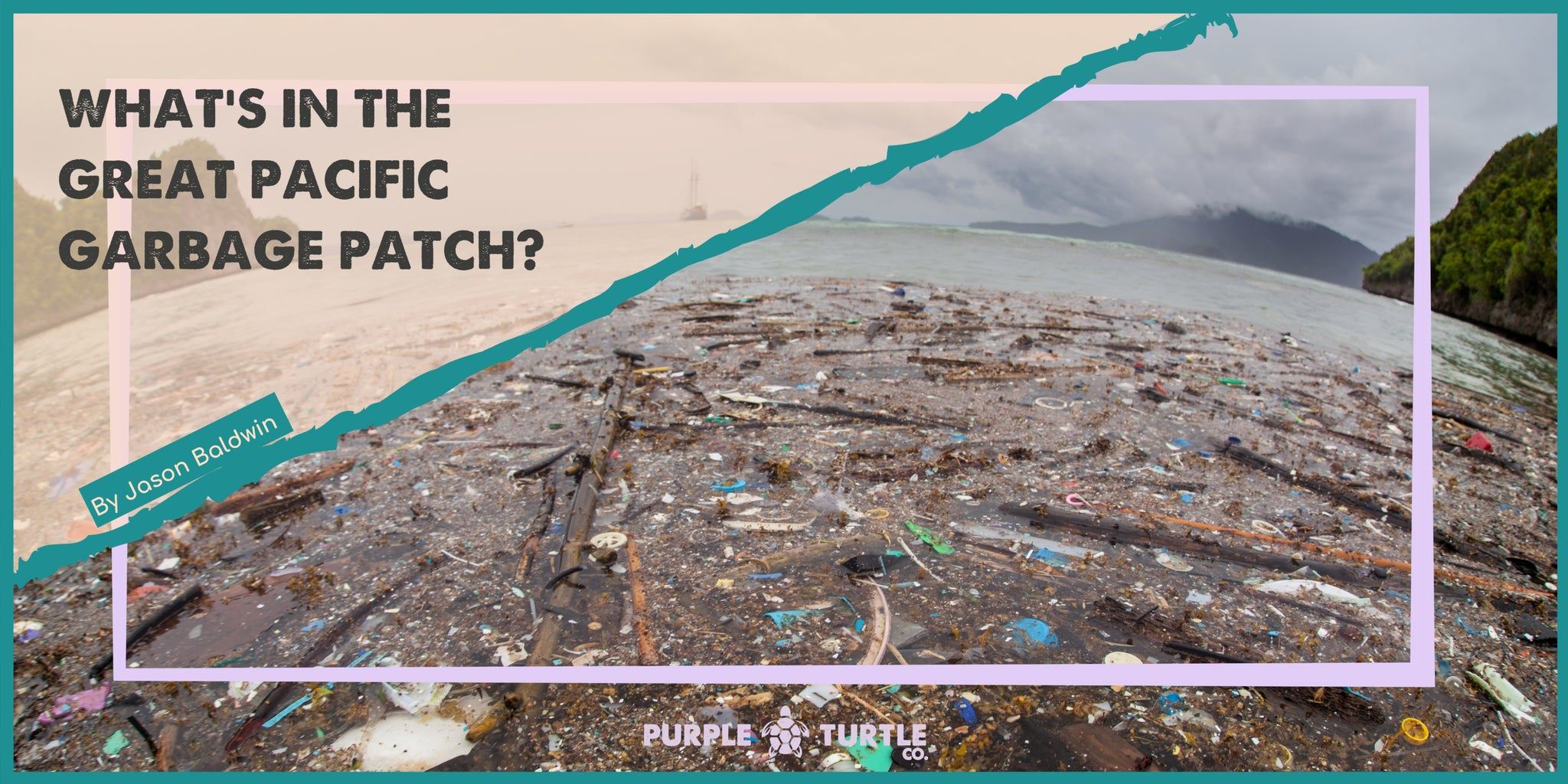 Banner image showing garbage in sea with the article title 'What's in the Pacific Garbage Patch' and the writer's name 'Jason Baldwin'.