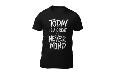 Today is a great never mind black T-shirt