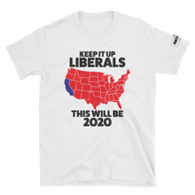 Load image into Gallery viewer, Keep It Up Liberals This Will Be 2020 T-Shirt | Light Colors