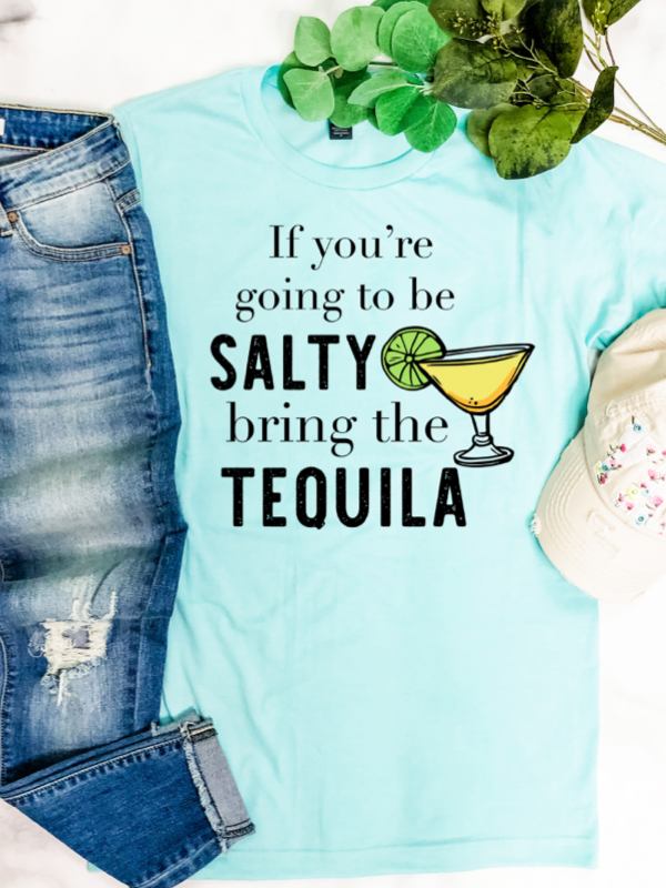 If you're going to be Salty Bring the Tequlia