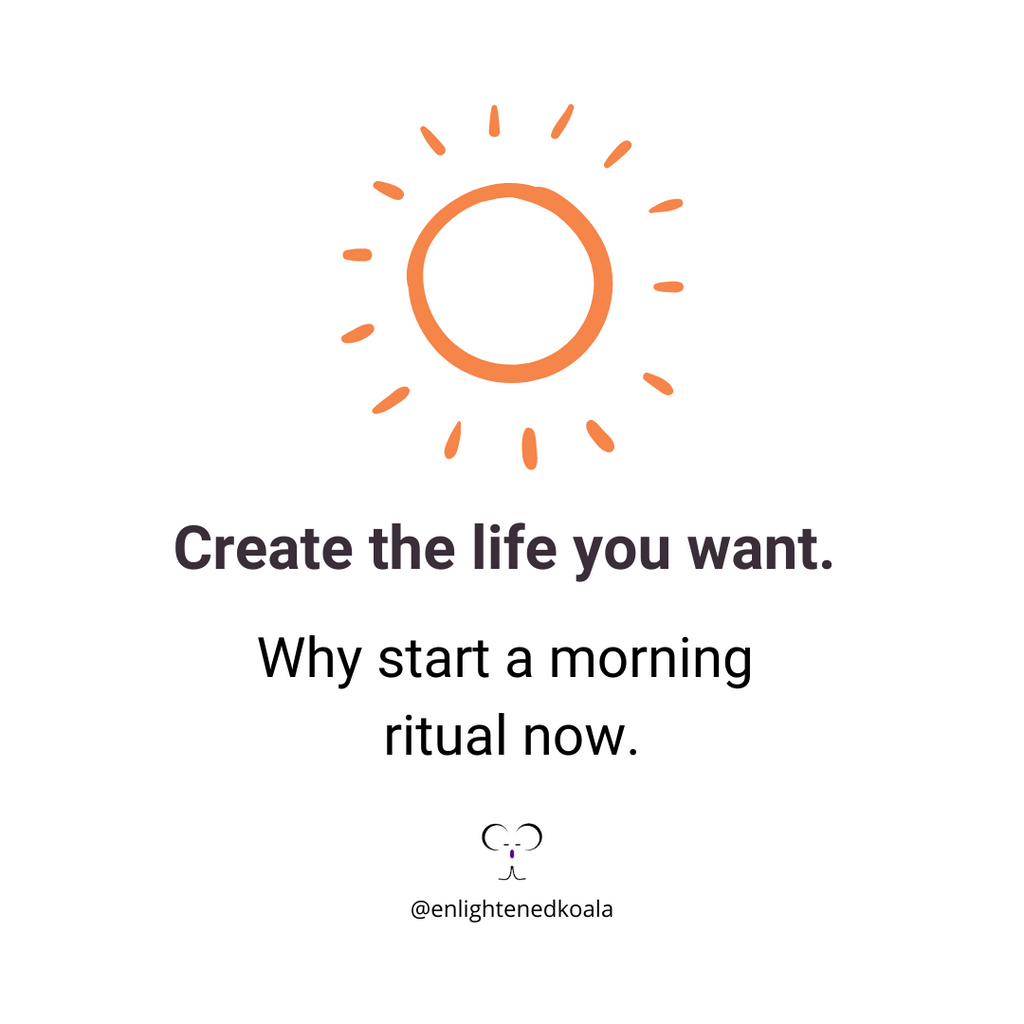 Create the life you want. Why start a morning ritual now.